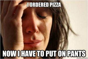 I ordered pizza. Now I have to put on pants.
